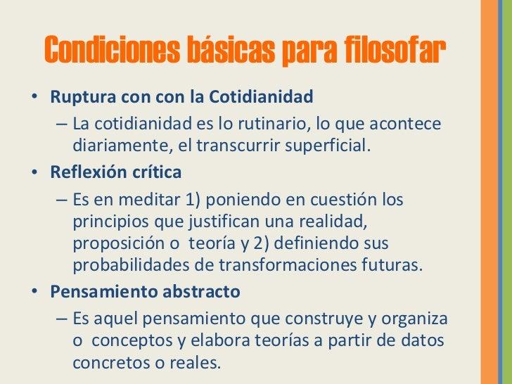 Condiciones básicas para filosofar <ul><li>Ruptura con con la Cotidianidad </li></ul><ul><ul><li>La cotidianidad es lo rut...