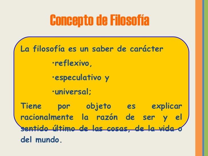 Concepto de Filosofía <ul><li>La filosofía es un saber de carácter  </li></ul><ul><ul><ul><ul><li>reflexivo, </li></ul></u...