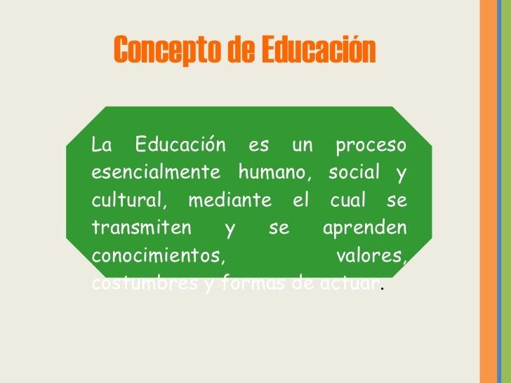 Concepto de Educación La Educación es un proceso esencialmente humano, social y cultural, mediante el cual se transmiten y...