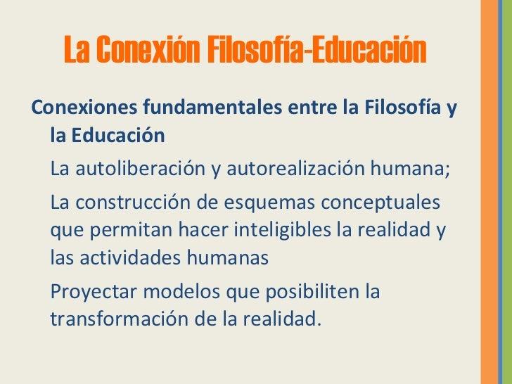 La Conexión Filosofía- Educación <ul><li>Conexiones fundamentales entre la Filosofía y la Educación </li></ul><ul><li> La...