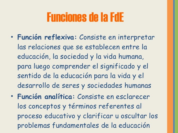 Funciones de la FdE <ul><li>Función reflexiva:  Consiste en interpretar las relaciones que se establecen entre la educació...
