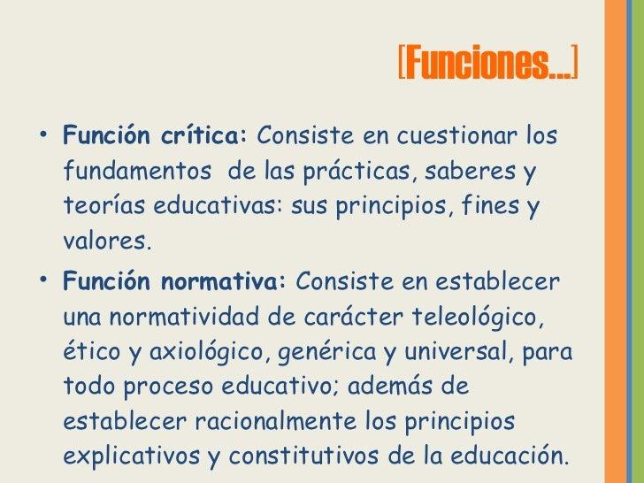 [Funciones...] <ul><li>Función crítica:  Consiste en cuestionar los fundamentos  de las prácticas, saberes y teorías educa...