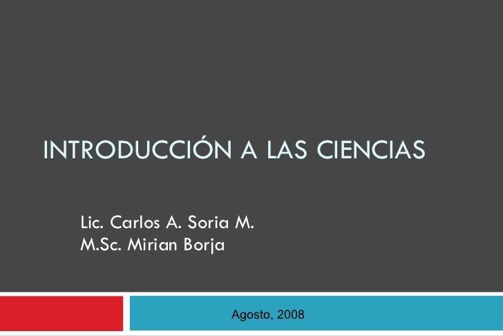INTRODUCCIÓN A LAS CIENCIAS Lic. Carlos A. Soria M. M.Sc. Mirian Borja Agosto, 2008