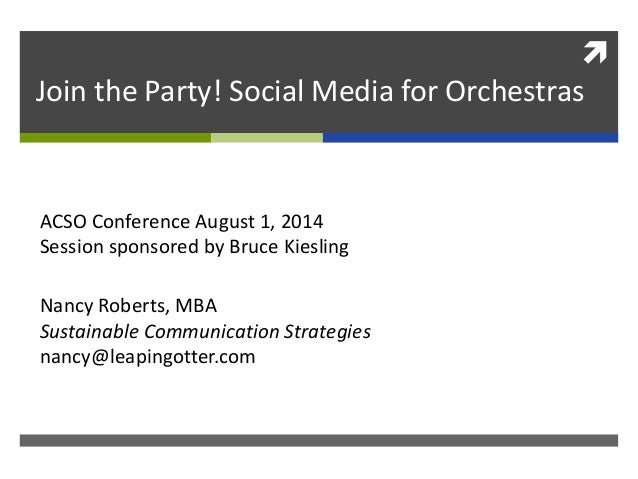  Join the Party! Social Media for Orchestras Nancy Roberts, MBA Sustainable Communication Strategies nancy@leapingotter.c...