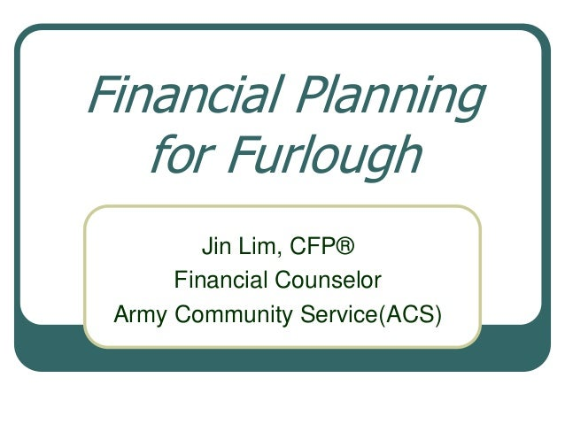 Financial Planning   for Furlough         Jin Lim, CFP®      Financial Counselor Army Community Service(ACS)