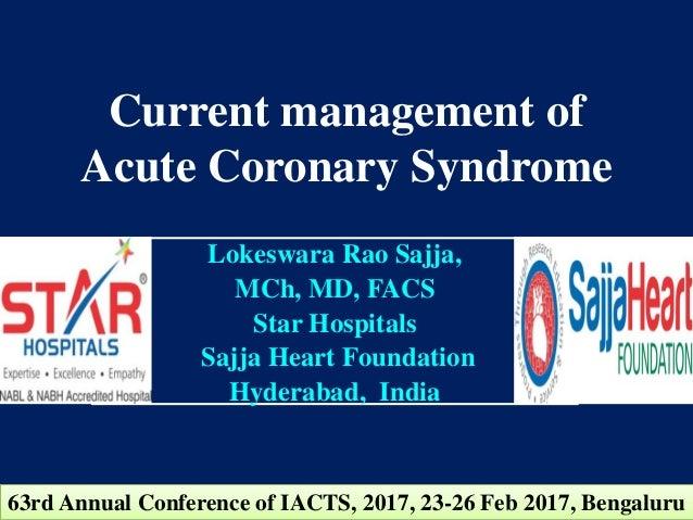 Current management of Acute Coronary Syndrome Lokeswara Rao Sajja, MCh, MD, FACS Star Hospitals Sajja Heart Foundation Hyd...