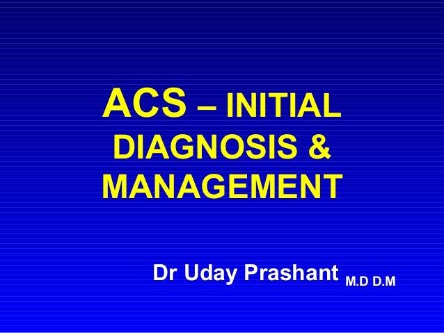 ACS – INITIAL DIAGNOSIS & MANAGEMENT Dr Uday Prashant M.D D.M