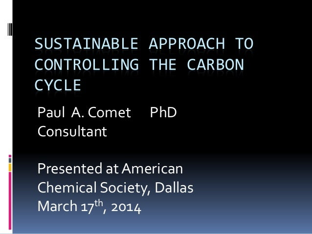 SUSTAINABLE APPROACH TO CONTROLLING THE CARBON CYCLE Paul A. Comet PhD Consultant Presented at American Chemical Society, ...