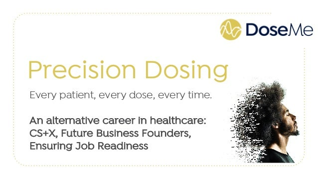 Precision Dosing Every patient, every dose, every time. An alternative career in healthcare: CS+X, Future Business Founder...