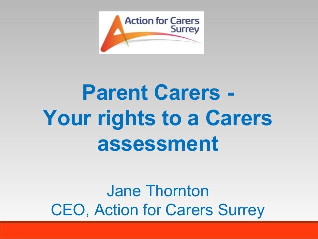 Parent Carers Your rights to a Carers assessment Jane Thornton CEO, Action for Carers Surrey