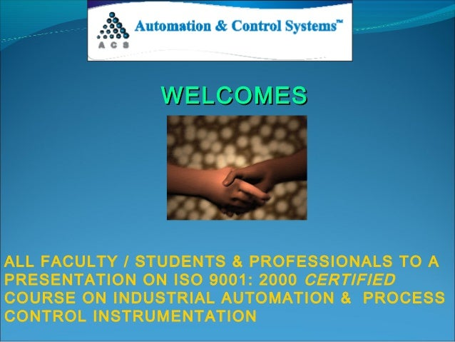 WELCOMES  ALL FACULTY / STUDENTS & PROFESSIONALS TO A PRESENTATION ON ISO 9001: 2000 CERTIFIED COURSE ON INDUSTRIAL AUTOMA...
