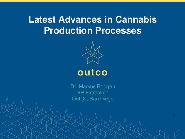 www.outco.com Dr. Markus Roggen VP Extraction OutCo, San Diego 1 Latest Advances in Cannabis Production Processes