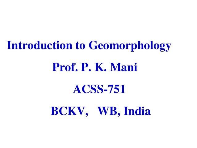 Introduction to Geomorphology Prof. P. K. Mani ACSS-751 BCKV, WB, India