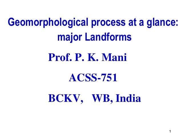 11 Geomorphological process at a glance: major Landforms Prof. P. K. Mani ACSS-751 BCKV, WB, India