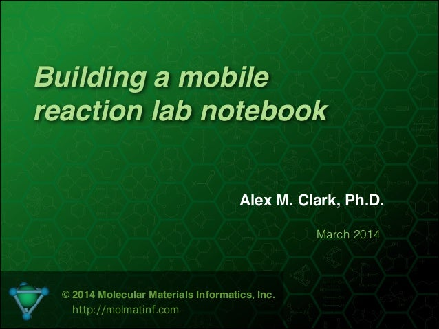 Building a mobile reaction lab notebook Alex M. Clark, Ph.D. March 2014 © 2014 Molecular Materials Informatics, Inc.! http...