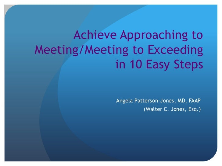 Achieve Approaching toMeeting/Meeting to Exceeding             in 10 Easy Steps              Angela Patterson-Jones, MD, F...