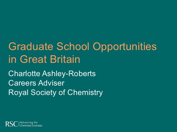 Graduate School Opportunities in Great Britain Charlotte Ashley-Roberts Careers Adviser  Royal Society of Chemistry
