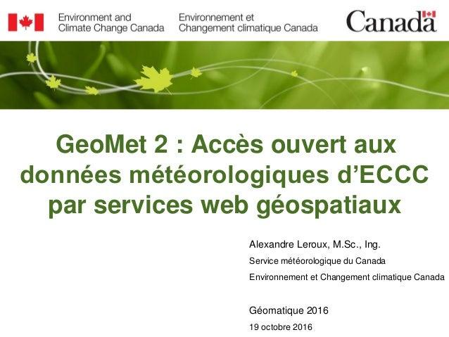 GeoMet 2 : Accès ouvert aux données météorologiques d'ECCC par services web géospatiaux Alexandre Leroux, M.Sc., Ing. Serv...