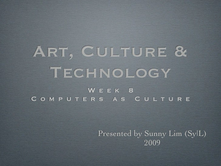 Art, Culture &  Technology               Week 8   C om p u t e rs as Cultur e                Presented by Sunny Lim (Sy|L)...
