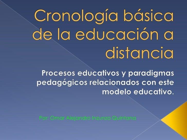 Cronología básica de la educación a distancia<br />Procesos educativos y paradigmas pedagógicos relacionados con este mode...