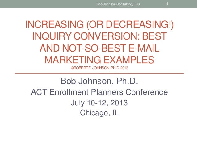 INCREASING (OR DECREASING!) INQUIRY CONVERSION: BEST AND NOT-SO-BEST E-MAIL MARKETING EXAMPLES ©ROBERTE.JOHNSON,PH.D.2013 ...