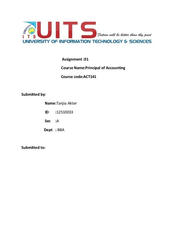 Assignment :01 Course Name:Principal of Accounting Course code:ACT141 Submitted by: Name:Tanjia Akter ID :12510033 Sec :A ...