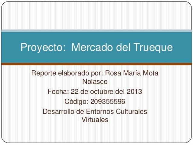 Proyecto: Mercado del Trueque Reporte elaborado por: Rosa María Mota Nolasco Fecha: 22 de octubre del 2013 Código: 2093555...
