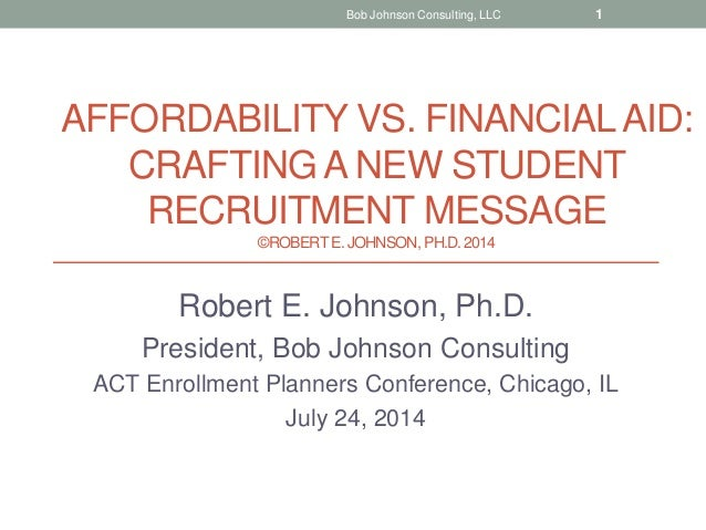 AFFORDABILITY VS. FINANCIALAID: CRAFTING A NEW STUDENT RECRUITMENT MESSAGE ©ROBERTE. JOHNSON, PH.D.2014 Robert E. Johnson,...