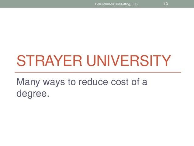 STRAYER UNIVERSITY Many ways to reduce cost of a degree. Bob Johnson Consulting, LLC 13