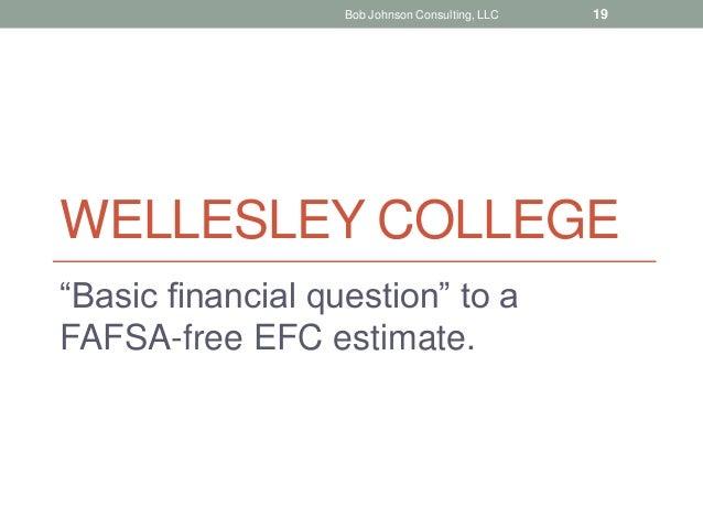 "WELLESLEY COLLEGE ""Basic financial question"" to a FAFSA-free EFC estimate. Bob Johnson Consulting, LLC 19"