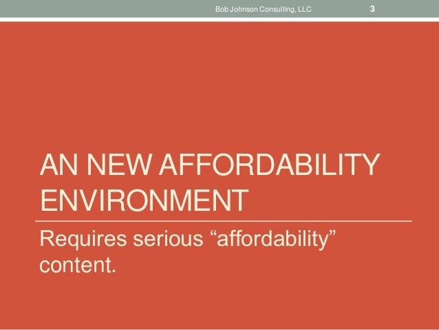"""AN NEW AFFORDABILITY ENVIRONMENT Requires serious """"affordability"""" content. Bob Johnson Consulting, LLC 3"""