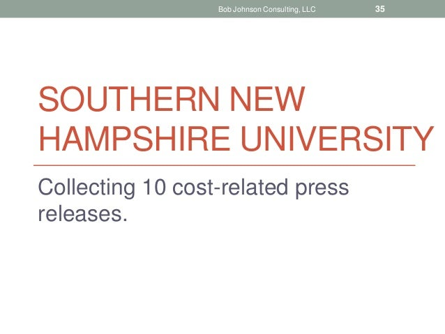 SOUTHERN NEW HAMPSHIRE UNIVERSITY Collecting 10 cost-related press releases. Bob Johnson Consulting, LLC 35