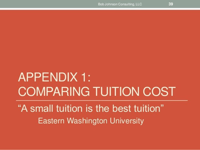 """APPENDIX 1: COMPARING TUITION COST """"A small tuition is the best tuition"""" Eastern Washington University Bob Johnson Consult..."""
