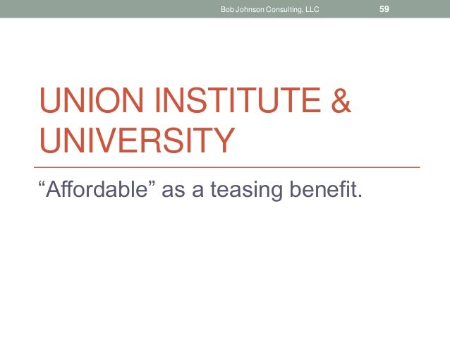 """UNION INSTITUTE & UNIVERSITY """"Affordable"""" as a teasing benefit. Bob Johnson Consulting, LLC 59"""
