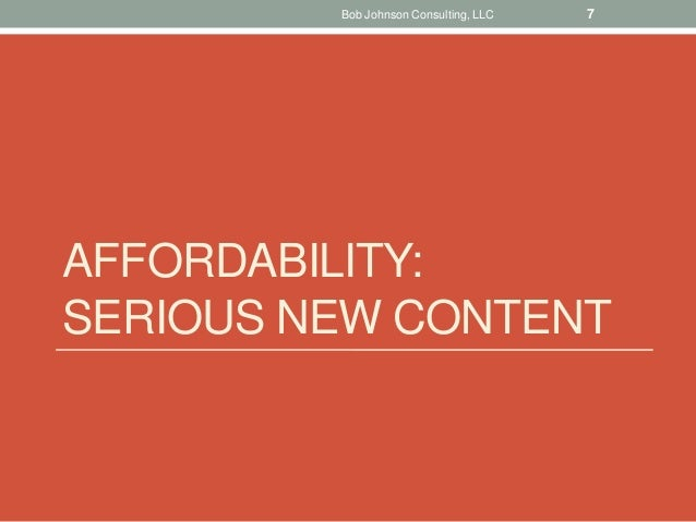 AFFORDABILITY: SERIOUS NEW CONTENT Bob Johnson Consulting, LLC 7