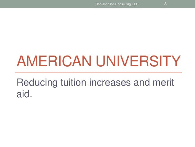 AMERICAN UNIVERSITY Reducing tuition increases and merit aid. Bob Johnson Consulting, LLC 8