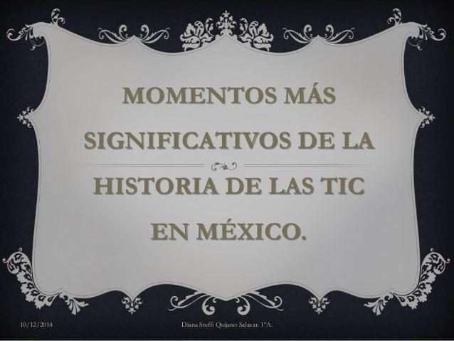 MOMENTOS MÁS  SIGNIFICATIVOS DE LA  HISTORIA DE LAS TIC  EN MÉXICO.  10/12/2014 Diana Steffi Quijano Salazar. 1ºA.