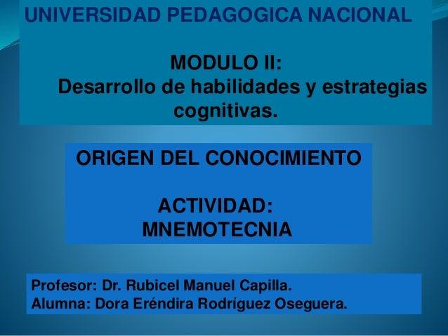 UNIVERSIDAD PEDAGOGICA NACIONAL MODULO II: Desarrollo de habilidades y estrategias cognitivas. Profesor: Dr. Rubicel Manue...