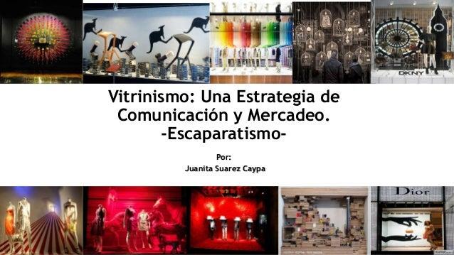 Por: Juanita Suarez Caypa Vitrinismo: Una Estrategia de Comunicación y Mercadeo. -Escaparatismo-