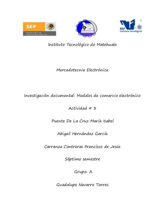 Instituto Tecnológico de Matehuala Mercadotecnia Electrónica Investigación documental: Modelos de comercio electrónico Act...