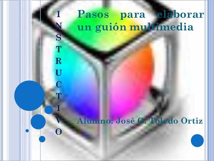 Pasos para elaborar un guión multimedia Alumno: José G. Toledo Ortiz