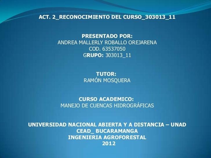 ACT. 2_RECONOCIMIENTO DEL CURSO_303013_11                 PRESENTADO POR:         ANDREA MALLERLY ROBALLO OREJARENA       ...