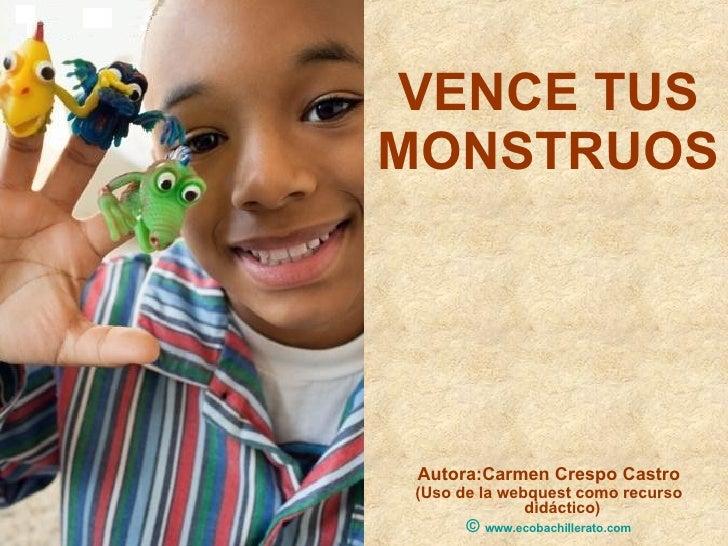 VENCE TUS MONSTRUOS <ul><li>Autora:Carmen Crespo Castro </li></ul><ul><li>(Uso de la webquest como recurso didáctico) </li...