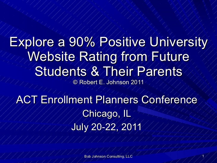 Explore a 90% Positive University Website Rating from Future Students & Their Parents © Robert E. Johnson 2011 ACT Enrollm...