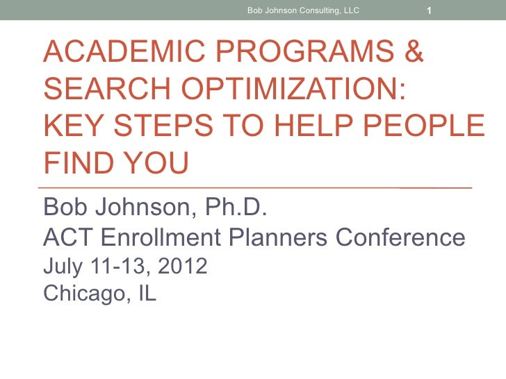 Bob Johnson Consulting, LLC   1ACADEMIC PROGRAMS &SEARCH OPTIMIZATION:KEY STEPS TO HELP PEOPLEFIND YOUBob Johnson, Ph.D.AC...