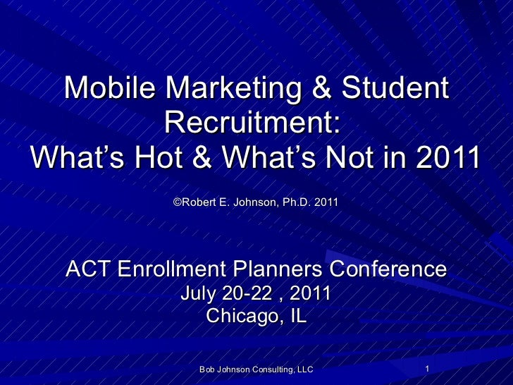 Mobile Marketing & Student Recruitment:  What's Hot & What's Not in 2011   ©Robert E. Johnson, Ph.D. 2011   ACT Enrollment...