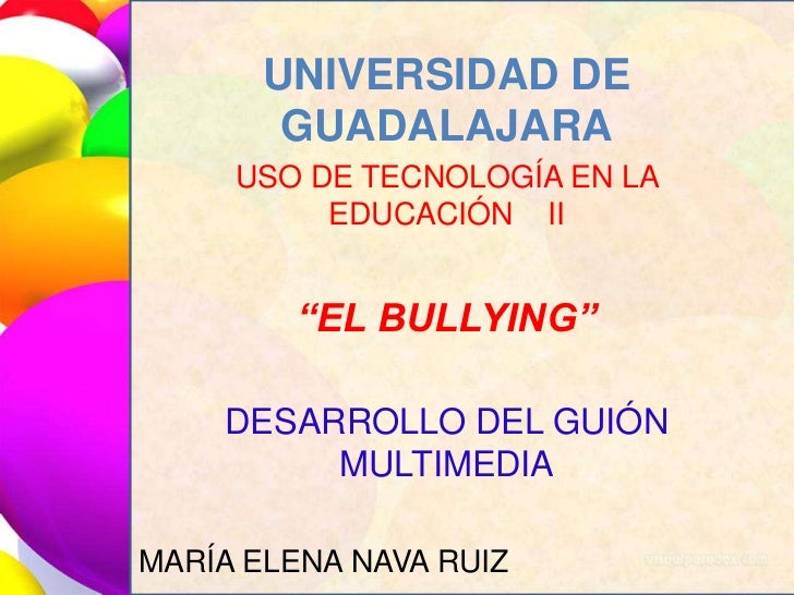 """UNIVERSIDAD DE GUADALAJARA<br />USO DE TECNOLOGÍA EN LA EDUCACIÓN    II<br />""""EL BULLYING""""<br />DESARROLLO DEL GUIÓN MULTI..."""