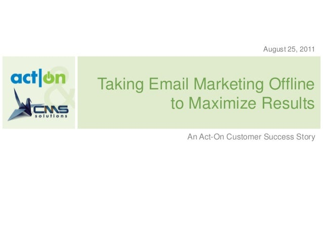 August 25, 2011Taking Email Marketing Offline         to Maximize Results            An Act-On Customer Success Story