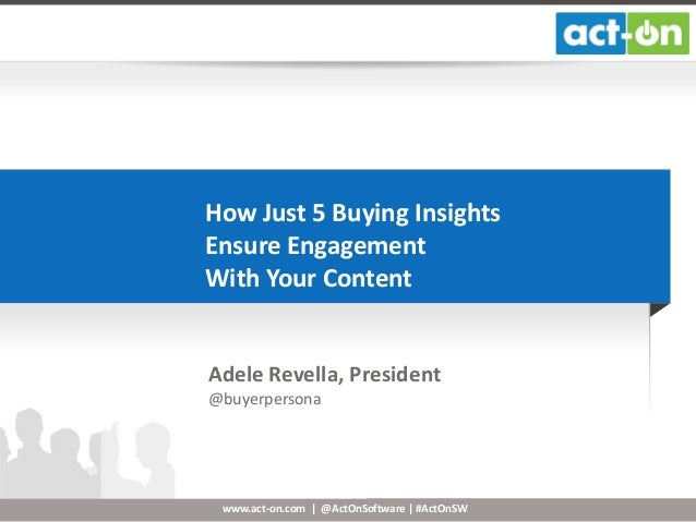 How Just 5 Buying Insights Ensure Engagement With Your Content  Adele Revella, President @buyerpersona  www.act-on.com | @...