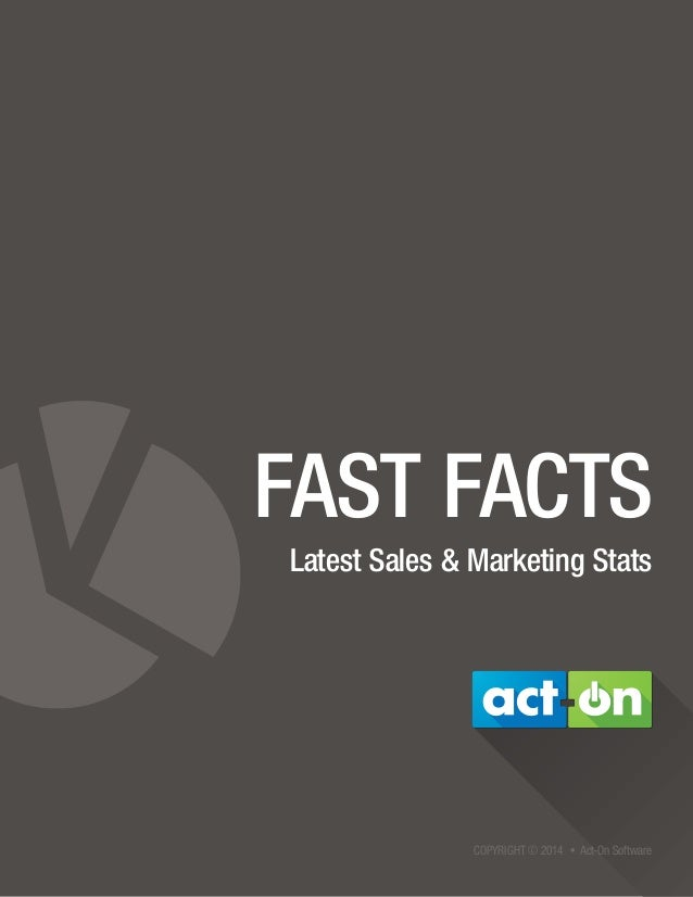 COPYRIGHT © 2014 • Act-On Software FAST FACTS Latest Sales & Marketing Stats